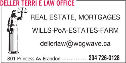 Deller Terri E Law Office (204-726-0128) - Display Ad - DELLER TERRI E LAW OFFICE REAL ESTATE, MORTGAGES WILLS-PoA-ESTATES-FARM 204 726-0128 801 Princess Av Brandon ----------- DELLER TERRI E LAW OFFICE REAL ESTATE, MORTGAGES WILLS-PoA-ESTATES-FARM 204 726-0128 801 Princess Av Brandon -----------