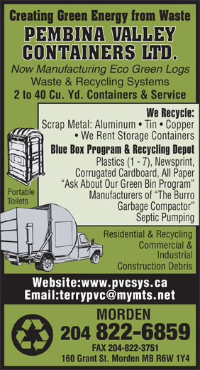 Pembina Valley Containers Ltd (204-822-6859) - Annonce illustrée======= - 204-822-3751 160 Grant St. Morden MB R6W 1Y4 Creating Green Energy from Waste PEMBINA VALLEY CONTAINERS LTD. Now Manufacturing Eco Green Logs Waste & Recycling Systems 2 to 40 Cu. Yd. Containers & Service We Recycle: Scrap Metal: Aluminum   Tin   Copper We Rent Storage Containers Blue Box Program & Recycling Depot Plastics (1 - 7), Newsprint, Corrugated Cardboard, All Paper Ask About Our Green Bin Program Portable Manufacturers of  The Burro Toilets Garbage Compactor Septic Pumping Residential & Recycling Commercial & Industrial Construction Debris Website:www.pvcsys.ca MORDEN 204 822-6859 FAX