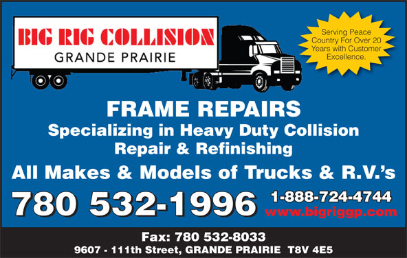 Big Rig Collision (Grande Prairie) Ltd (780-532-1996) - Annonce illustrée======= - Serving Peace Country For Over 20 Years with Customer Excellence. FRAME REPAIRSFRAMEREPAIRS Specializing in Heavy Duty Collision Repair & Refinishing All Makes & Models of Trucks & R.V. s 1-888-724-47441-888-724-4744 780 532-1996 www.bigriggp.com 780 532-1996 Fax: 780 532-8033 9607 - 111th Street, GRANDE PRAIRIE  T8V 4E5