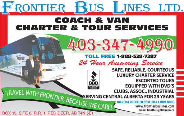 Frontier Bus Lines Ltd (403-347-4990) - Display Ad - COACH & VAN TOLL FREE 1-888-538-7287 24 Hour Answering Service SAFE, RELIABLE, COURTEOUS LUXURY CHARTER SERVICE ESCORTED TOURS EQUIPPED WITH DVD S CLUBS, ASSOC., INDUSTRIAL EL WITH FRONTIER, BECAUSE WE CARE! TRAV SERVING CENTRAL ALBERTA FOR 29 YEARS BOX 13, SITE 6, R.R. 1, RED DEER, AB T4N 5E1 CHARTER & TOUR SERVICES