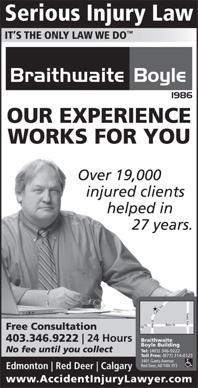 Braithwaite Boyle Accident Injury Law (403-346-9222) - Display Ad - IT S THE ONLY LAW WE DO OUR EXPERIENCE WORKS FOR YOU Over 19,000 injured clients helped in 27 years. Free Consultation 403.346.9222 24 Hours Braithwaite Boyle Building No fee until you collect Tel: Serious Injury Law (403) 346-9222 Toll Free: (877) 314-0123 3401 Gaetz Avenue Red Deer, AB T4N 3Y3 Edmonton Red Deer Calgary www.AccidentInjuryLawyer.co