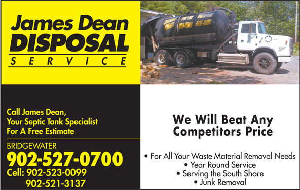 Dean James Disposal (902-527-0700) - Display Ad - James Dean SERVIC Call James Dean, James Dean DISPOSAL DISPOSAL SERVIC Call James Dean, We Will Beat Any Your Septic Tank Specialist For A Free Estimate Competitors Price BRIDGEWATER For All Your Waste Material Removal Needs 902-527-0700 Year Round Service Cell: 902-523-0099 Serving the South Shore Junk Removal 902-521-3137 We Will Beat Any Your Septic Tank Specialist For A Free Estimate Competitors Price BRIDGEWATER For All Your Waste Material Removal Needs 902-527-0700 Year Round Service Cell: 902-523-0099 Serving the South Shore Junk Removal 902-521-3137