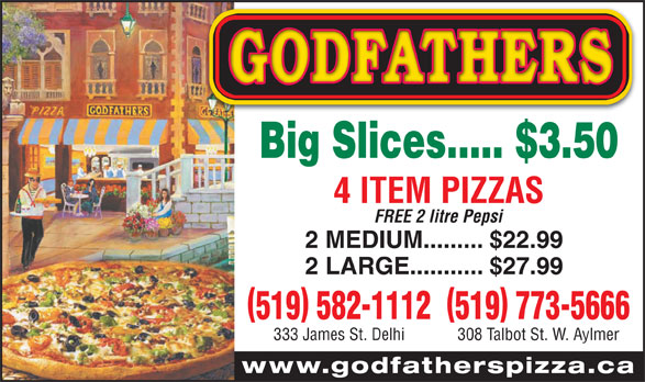Godfathers Pizza (519-773-5666) - Display Ad - 519 582-1112519 773-5666 333 James St. Delhi 308 Talbot St. W. Aylmer www.godfatherspizza.ca Big Slices..... $3.50 4 ITEM PIZZAS FREE 2 litre Pepsi 2 MEDIUM......... $22.99 2 LARGE........... $27.99