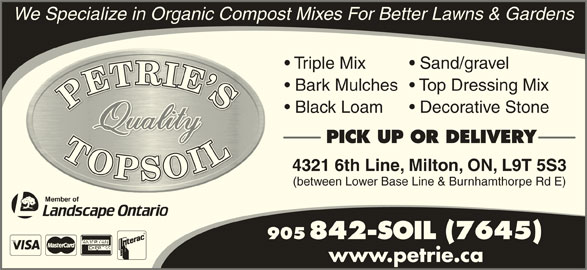 Petrie's Quality Topsoil Ltd (905-842-7645) - Display Ad - Bark Mulches  Top Dressing Mix Black Loam Decorative Stone PICK UP OR DELIVERY 4321 6th Line, Milton, ON, L9T 5S3 (between Lower Base Line & Burnhamthorpe Rd E) 905 842-SOIL (7645) We Specialize in Organic Compost Mixes For Better Lawns & Gardens Triple Mix Sand/gravel www.petrie.ca
