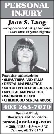 Jane S Lang (403-265-7070) - Annonce illustrée======= - 403 265-7070 ...experienced litigator and advocate of your rights Practising exclusively in: SLIPS/TRIPS AND FALLS DENTAL MALPRACTICE MOTOR VEHICLE ACCIDENTS MEDICAL MALPRACTICE WRONGFUL DEATH CHILDHOOD SEXUAL ABUSE Barristers and Solicitors www.janelang.com # 300, 1122 - 4 Street S.W. Calgary, AB T2R 1M1 PERSONAL INJURY Jane S. Lang Dymond Purdy