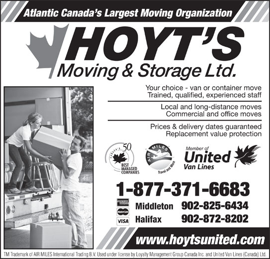 Hoyt's Moving & Storage Ltd (1-877-371-6683) - Display Ad - Atlantic Canada s Largest Moving Organization Your choice - van or container move Trained, qualified, experienced staff Local and long-distance moves Commercial and office moves 902-872-8202 www.hoytsunited.com TM Trademark of AIR MILES International Trading B.V. Used under license by Loyalty Management Group Canada Inc. and United Van Lines (Canada) Ltd. Atlantic Canada s Largest Moving Organization Prices & delivery dates guaranteed Replacement value protection 1-877-371-6683 Middleton 902-825-6434 Halifax Your choice - van or container move Trained, qualified, experienced staff Local and long-distance moves Commercial and office moves Prices & delivery dates guaranteed Replacement value protection 1-877-371-6683 Middleton 902-825-6434 Halifax 902-872-8202 www.hoytsunited.com TM Trademark of AIR MILES International Trading B.V. Used under license by Loyalty Management Group Canada Inc. and United Van Lines (Canada) Ltd.