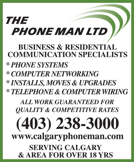 The Phone Man Ltd (403-238-3000) - Annonce illustrée======= - THE PHONE MAN LTD BUSINESS & RESIDENTIAL COMMUNICATION SPECIALISTS * PHONE SYSTEMS * COMPUTER NETWORKING * INSTALLS, MOVES & UPGRADES * TELEPHONE & COMPUTER WIRING ALL WORK GUARANTEED FOR QUALITY & COMPETITIVE RATES (403) 238-3000 www.calgaryphoneman.com SERVING CALGARY & AREA FOR OVER 18 YRS