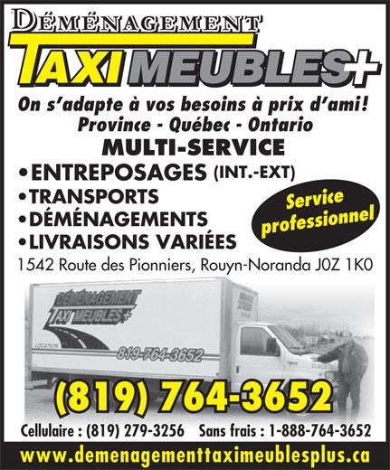 Déménagement Taxi Meubles Plus (819-764-3652) - Annonce illustrée======= - www.demenagementtaximeublesplus.ca On s adapte à vos besoins à prix d ami! Province - Québec - Ontario MULTI-SERVICE (INT.-EXT) ENTREPOSAGES TRANSPORTS Service DÉMÉNAGEMENTS professionnel LIVRAISONS VARIÉES 1542 Route des Pionniers, Rouyn-Noranda J0Z 1K0 (819) 764-3652 Cellulaire : (819) 279-3256Sans frais : 1-888-764-3652