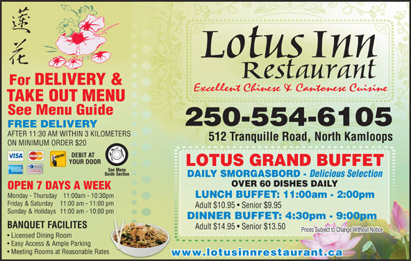 Lotus Inn Restaurant (250-376-2611) - Display Ad - 512 Tranquille Road, North Kamloops ON MINIMUM ORDER $20 DEBIT AT YOUR DOOR LOTUS GRAND BUFFET DAILY SMORGASBORD - Delicious Selection OVER 60 DISHES DAILY OPEN 7 DAYS A WEEK Lotus Inn For DELIVERY & Excellent Chinese & Cantonese Cuisine TAKE OUTMENU See Menu Guide 250-554-6105 FREE DELIVERY AFTER 11:30 AM WITHIN 3 KILOMETERS Monday - Thursday 11:00am - 10:30pm:30pm Friday & Saturday 11:00 am - 11:00 pm1:00 pm LUNCH BUFFET: 11:00am - 2:00pm Adult $10.95   Senior $9.95 Sunday & Holidays  11:00 am - 10:00 pm0:00 pm DINNER BUFFET: 4:30pm - 9:00pm BANQUET FACILITES Adult $14.95   Senior $13.50 Prices Subject to Change Without Notice Licensed Dining Room Easy Access & Ample Parking Meeting Rooms at Reasonable RatesRates www.lotusinnrestaurant.ca Restaurant