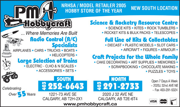 P M HobbyCraft Ltd (403-291-2733) - Display Ad - NRHSA / MODEL RETAILER 2005 NEW SOUTH LOCATION HOBBY STORE OF THE YEAR Science & Rocketry Resource Centre SCIENCE KITS   KITES   ROCK TUMBLERS ROCKET KITS & BULK PACKS   TELESCOPES ... Where Memories Are Built Radio Control (R/C) Full Line of Kits & Collectables DIECAST   PLASTIC MODELS   SLOT CARS Specialists AIRCRAFT   FIGURES   ARMOUR AIRPLANES   CARS   TRUCKS   BOATS HELICOPTERS Craft Projects for the Whole Family Large Selection of Trains CAKE DECORATING   ART SUPPLIES   MEMORIES ELECTRIC - O,HO & N SCALES SCRAPBOOKING   CHOCOLATE MAKING ACCESSORIES   SETS PUZZLES   TOYS SOUTH NORTH Open 7 Days A Week ~ 2020J 32nd AVE NE 252-6643 291-2733 Celebrating 403 ~ Fax 403-291-5324 Over          Years 1221-73 AVE SE 2020 J 32 AVE NE 55 CALGARY, AB T2H-2X1 CALGARY, AB T2E-6T4 www.pmhobbycraft.ca