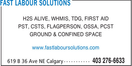 Fast Labour Solutions Limited (403-276-6633) - Display Ad - H2S ALIVE, WHMIS, TDG, FIRST AID PST, CSTS, FLAGPERSON, OSSA, PCST GROUND & CONFINED SPACE www.fastlaboursolutions.com