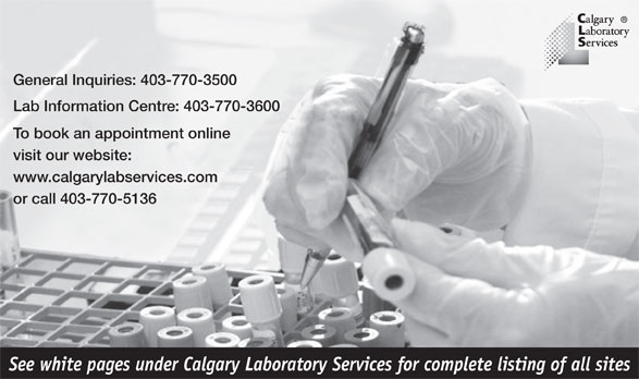 Calgary Laboratory Services (403-770-3500) - Annonce illustrée======= - General Inquiries: 403-770-3500 Lab Information Centre: 403-770-3600 To book an appointment online visit our website: www.calgarylabservices.com or call 403-770-5136 See white pages under Calgary Laboratory Services for complete listing of all sites