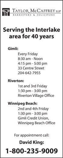 David C King (204-988-0420) - Annonce illustrée======= - 4:15 pm - 5:00 pm 33 Centre Street 204-642-7955 Riverton: Serving the Interlake area for 40 years Gimli: Every Friday 8:30 am - Noon 1st and 3rd Friday 1:30 pm - 3:00 pm Riverton Village Office Winnipeg Beach: 2nd and 4th Friday 1:30 pm - 3:00 pm Gimli Credit Union, Winnipeg Beach Office For appointment call: David King: 1-800-235-9009