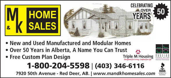 M & K Home Sales (403-346-6116) - Display Ad - 7920 50th Avenue - Red Deer, AB. www.mandkhomesales.com 50 New and Used Manufactured and Modular Homes Over 50 Years in Alberta, A Name You Can Trustst Free Custom Plan Design (403) 346-6116 1-800-204-5598 7920 50th Avenue - Red Deer, AB. www.mandkhomesales.com 50 New and Used Manufactured and Modular Homes Over 50 Years in Alberta, A Name You Can Trustst Free Custom Plan Design (403) 346-6116 1-800-204-5598