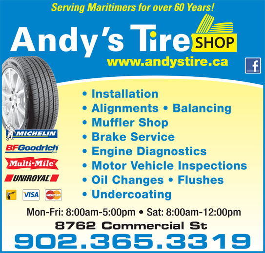 Andy's Tire Shop Ltd (902-681-5500) - Display Ad - Motor Vehicle Inspections Oil Changes   Flushes Engine Diagnostics Mon-Fri: 8:00am-5:00pm   Sat: 8:00am-12:00pm 902.365.3319 Undercoating Serving Maritimers for over 60 Years! YOUR FULL SERVICE CENTRE Installation Alignments   Balancing Muffler Shop Brake Service