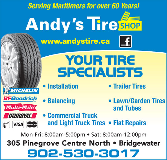Andy's Tire Shop Ltd (902-543-9600) - Annonce illustrée======= - Serving Maritimers for over 60 Years! Installation Trailer Tires Balancing Lawn/Garden Tires and Tubes Commercial Truck and Light Truck Tires  Flat Repairs Mon-Fri: 8:00am-5:00pm   Sat: 8:00am-12:00pm 305 Pinegrove Centre North   Bridgewater 902-530-3017