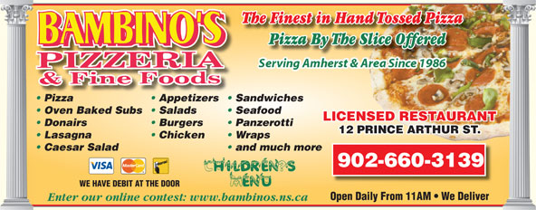 Bambino's Pizzeria (902-667-7171) - Annonce illustrée======= - The Finest in Hand Tossed Pizza Pizza By The Slice OfferedliceOfferedPizzaByTheS Pizza Appetizers  Sandwiches Oven Baked Subs  Salads Seafood LICENSED RESTAURANTTANURTAES REDNSCELI Donairs Burgers Panzerotti 12 PRINCE ARTHUR ST.RINCE ARTHUR ST.12 P Lasagna Chicken Wraps Caesar Salad and much more 902-660-3139 WE HAVE DEBIT AT THE DOOR Open Daily From 11AM   We Deliver Enter our online contest: www.bambinos.ns.ca