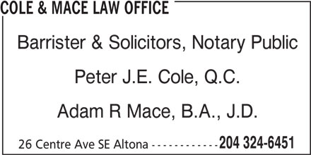 Cole & Mace Law Office (204-324-6451) - Display Ad - COLE & MACE LAW OFFICE Barrister & Solicitors, Notary Public Peter J.E. Cole, Q.C. Adam R Mace, B.A., J.D. 204 324-6451 26 Centre Ave SE Altona ------------ Adam R Mace, B.A., J.D. 204 324-6451 26 Centre Ave SE Altona ------------ Peter J.E. Cole, Q.C. COLE & MACE LAW OFFICE Barrister & Solicitors, Notary Public