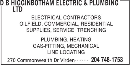D B Higginbotham Electric & Plumbing Ltd (204-748-1753) - Display Ad - PLUMBING, HEATING GAS-FITTING, MECHANICAL LINE LOCATING ELECTRICAL CONTRACTORS OILFIELD, COMMERCIAL, RESIDENTIAL SUPPLIES, SERVICE, TRENCHING ELECTRICAL CONTRACTORS OILFIELD, COMMERCIAL, RESIDENTIAL SUPPLIES, SERVICE, TRENCHING PLUMBING, HEATING GAS-FITTING, MECHANICAL LINE LOCATING