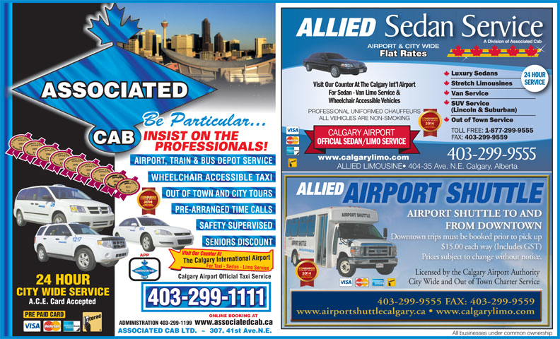 Associated Cabs (Alta) Ltd (403-299-1111) - Display Ad - ALLIED Sedan Service A Division of Associated Cab AIRPORT & CITY WIDE Flat Rates Flat RatesatesFlat R 24 HOUR SERVICE Visit Our Counter At The Calgary Int l AirportVisit Our Counter At T For Sedan - Van Limo Service & ASSOCIATED Wheelchair Accessible Vehicles 403-299-9555 FAX: 403-299-9559 403-299-1111 www.airportshuttlecalgary.ca   www.calgarylimo.com PRE PAID CARD ONLINE BOOKING AT ADMINISTRATION 403-299-1199 www.associatedcab.ca All businesses under common ownership Downtown trips must be booked prior to pick up SENIORS DISCOUNT $15.00 each way (Includes GST) APP Prices subject to change without notice. Licensed by the Calgary Airport AuthorityLicensed by the Calgary Airport Authority Calgary Airport Official Taxi Service City Wide and Out of Town Charter Service A.C.E. Card Accepted 2005 PROFESSIONALS! 2006 PROFESSIONAL UNIFORMED CHAUFFEURS ALL VEHICLES ARE NON-SMOKING Be Particular... 403-299-9555 www.calgarylimo.com 2007 AIRPORT, TRAIN & BUS DEPOT SERVICE 2008 ALLIED LIMOUSINE  404-35 Ave. N.E. Calgary, Alberta 2009 2010 WHEELCHAIR ACCESSIBLE TAXI 2011 2012 ALLIED OUT OF TOWN AND CITY TOURS INSIST ON THE CAB 2004 AIRPORT SHUTTLE PRE-ARRANGED TIME CALLS AIRPORT SHUTTLE TO AND SAFETY SUPERVISED FROM DOWNTOWN