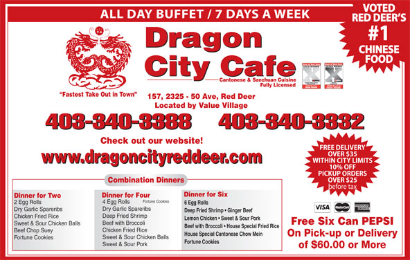 Dragon City Cafe Ltd (403-340-3388) - Display Ad - ALL DAY BUFFET / 7 DAYS A WEEK RED DEER S #1 Dragon CHINESE FOOD City Cafe Cantonese & Szechuan Cuisine Fully Licensed Fastest Take Out in Town 157, 2325 - 50 Ave, Red Deer Located by Value Village 403-340-3388403-340-3332 403-340-3388 403-340-3332 FREE DELIVERY OVER $35 www.dragoncityreddeer.com WITHIN CITY LIMITS www.dragoncityreddeer.com 10% OFF PICKUP ORDERS OVER $25 Combination Dinners before tax Dinner for Six Dinner for Four Dinner for Two Fortune Cookies 4 Egg Rolls 2 Egg Rolls 6 Egg Rolls Dry Garlic Spareribs Deep Fried Shrimp   Ginger Beef Deep Fried Shrimp Chicken Fried Rice Lemon Chicken   Sweet & Sour Pork Free Six Can PEPSI Beef with Broccoli Sweet & Sour Chicken Balls Check out our website! Beef with Broccoli   House Special Fried Rice Chicken Fried Rice Beef Chop Suey House Special Cantonese Chow Mein On Pick-up or Delivery Sweet & Sour Chicken Balls Fortune Cookies Sweet & Sour Pork of $60.00 or More VOTED