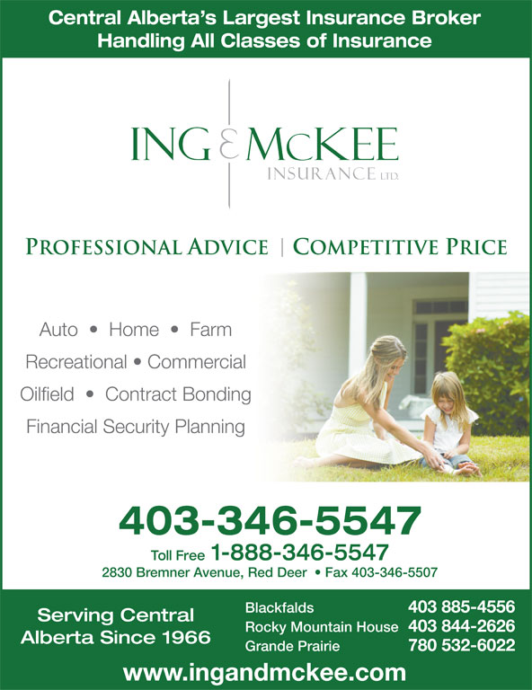 Ing & McKee Insurance (403-346-5547) - Display Ad - Central Alberta s Largest Insurance Broker Handling All Classes of Insurance Auto     Home     Farm Recreational   Commercial Oilfield     Contract Bonding Financial Security Planning 403-346-5547 Toll Free 1-888-346-5547 2830 Bremner Avenue, Red Deer    Fax 403-346-5507 Blackfalds 403 885-4556 Serving Central Rocky Mountain House 403 844-2626 Alberta Since 1966 Grande Prairie 780 532-6022 www.ingandmckee.com