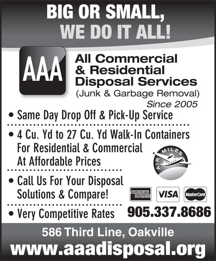 AAA All Commercial & Residential Disposal Services (905-337-8686) - Display Ad - BIG OR SMALL, WE DO IT ALL! All Commercial & Residential AAA Disposal Services (Junk & Garbage Removal) Since 2005 Same Day Drop Off & Pick-Up Service 4 Cu. Yd to 27 Cu. Yd Walk-In Containers For Residential & Commercial At Affordable Prices Call Us For Your Disposal Solutions & Compare! 905.337.8686 Very Competitive Rates 586 Third Line, Oakville www.aaadisposal.org