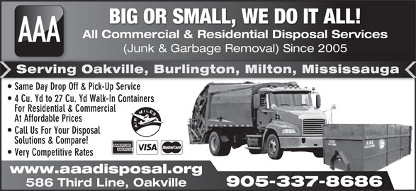 AAA All Commercial & Residential Disposal Services (905-337-8686) - Display Ad - BIG OR SMALL, WE DO IT ALL! All Commercial & Residential Disposal Services AAA (Junk & Garbage Removal) Since 2005 905-337-8686 age al) Serving Oakville, Burlington, Milton, Mississauga Same Day Drop Off & Pick-Up Service  Same Day Drop Off & Pick-Up Service 4 Cu. Yd to 27 Cu. Yd Walk-In Containers For Residential & Commercial At Affordable Prices Call Us For Your Disposal Solutions & Compare! Very Competitive Rates www.aaadisposal.org 586 Third Line, Oakville