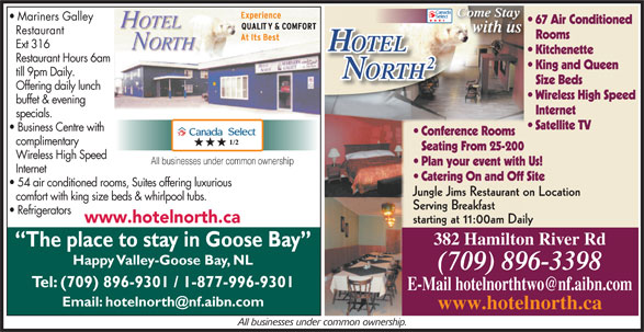 Hotel North 2 (709-896-3398) - Annonce illustrée======= - Come Stay Come StayCome Stay Mariners Galley 67 Air Conditioned with us Restaurant Rooms Ext 316 OTELOTEL Kitchenette Restaurant Hours 6am King and Queen till 9pm Daily. ORTHTH Size Beds Offering daily lunch Wireless High Speed buffet & evening Internet specials. Satellite TV Business Centre with Conference Rooms complimentary Seating From 25-200 Wireless High Speed All businesses under common ownership Plan your event with Us! Internet Catering On and Off Site 54 air conditioned rooms, Suites offering luxurious Jungle Jims Restaurant on Location comfort with king size beds & whirlpool tubs. Serving Breakfast Refrigerators www.hotelnorth.ca starting at 11:00am Daily 382 Hamilton River Rd The place to stay in Goose Bay Happy Valley-Goose Bay, NL (709) 896-3398 Tel: (709) 896-9301 / 1-877-996-9301 www.hotelnorth.ca All businesses under common ownership.