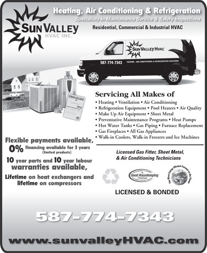 Sun Valley HVAC Inc (403-508-2593) - Annonce illustrée======= - Heating, Air Conditioning & RefrigerationHeating, Specialists In Maintenance Service & Safety InspectionsSpecialists In Maintenance Service & Safety Inspections Residential, Commercial & Industrial HVAC 587-774-7343 Servicing All Makes oficing All Makes ofServ Heating   Ventilation   Air Conditioning      Heatingentilation   Air Conditioning Refrigeration Equipment   Pool Heaters   Air Quality ration Equipment   Pool Heaters    Refrige Make Up Air Equipment   Sheet Metal Up Air Equipment   Sheet Metal  Make Preventative Maintenance Programs   Heat Pumps   Preventative Maintenance Programs   H Hot Water Tanks   Gas Piping   Furnace Replacement   Hot ater anks   Gas Piping   Furnace Gas Fireplaces   All Gas Appliances   Gas Fireplaces   All Gas Appliances Walk-in Coolers, Walk-in Freezers and Ice Machines  Walk-in Coolers, Walk-in Freezers and Ic Flexible payments available, financing available for 3 years 0% (limited products) Licensed Gas Fitter, Sheet Metal,Licensed Gas Fitter, Sheet Met & Air Conditioning Technicians& Air Conditioning Technicians 10 year parts and 10 year labour warranties available, Lifetime on heat exchangers and lifetime on compressors LICENSED & BONDED 587-774-7343 www.sunvalleyHVAC.com