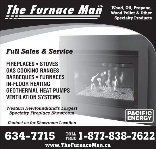 The Furnace Man Ltd (709-634-7715) - Display Ad - Ltd. Wood, Oil, Propane, The Furnace Man Wood Pellet & Other Specialty Products Full Sales & Service FIREPLACES   STOVES GAS COOKING RANGES BARBEQUES   FURNACES IN-FLOOR HEATING GEOTHERMAL HEAT PUMPS VENTILATION SYSTEMS Western Newfoundland's Largest Specialty Fireplace Showroom Contact us for Showroom Location TOLL FREE 634-7715 1-877-838-7622 www.TheFurnaceMan.ca Ltd. Wood, Oil, Propane, The Furnace Man Wood Pellet & Other Specialty Products Full Sales & Service FIREPLACES   STOVES GAS COOKING RANGES BARBEQUES   FURNACES IN-FLOOR HEATING GEOTHERMAL HEAT PUMPS VENTILATION SYSTEMS Western Newfoundland's Largest Specialty Fireplace Showroom Contact us for Showroom Location TOLL FREE 634-7715 1-877-838-7622 www.TheFurnaceMan.ca