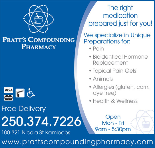 Pratt's Compounding Pharmacy (250-374-7226) - Display Ad - The right medication prepared just for you! We specialize in Unique Preparations for: Pain Bioidentical Hormone Replacement Topical Pain Gels Animals Allergies (gluten, corn, dye free) Health & Wellness Free Delivery Open Mon - Fri 250.374.7226 9am - 5:30pm 100-321 Nicola St Kamloops www.prattscompoundingpharmacy.com