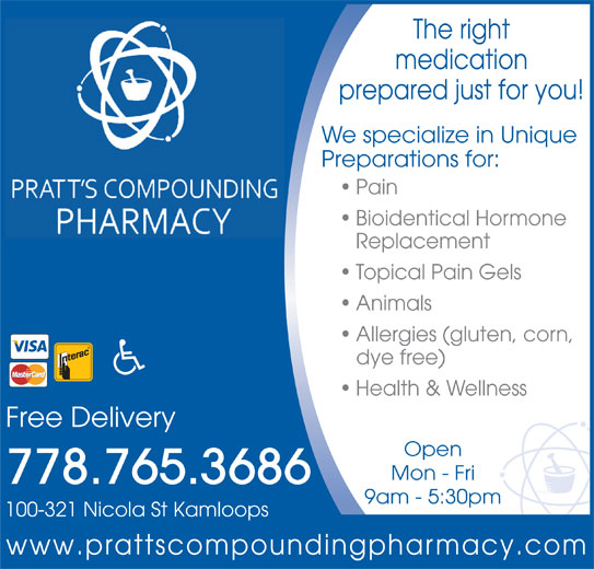 Pratt's Compounding Pharmacy (250-374-7226) - Display Ad - The right medication prepared just for you! We specialize in Unique Preparations for: Pain Bioidentical Hormone Replacement Topical Pain Gels Animals Allergies (gluten, corn, dye free) Health & Wellness Free Delivery Open Mon - Fri 778.765.3686 9am - 5:30pm 100-321 Nicola St Kamloops www.prattscompoundingpharmacy.com