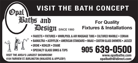 Opal Baths and Design (905-639-0500) - Display Ad - VISIT THE BATH CONCEPT For Quality Fixtures & Installations SINCE 1960 FAUCETS   FIXTURES   WHIRLPOOL & AIR MASSAGE TUBS   CULTURED MARBLE   CORIAN BAINULTRA   ACRYFLEK   AMERICAN STANDARD   MAAX CUSTOM GLASS SHOWERS   JACUZZI GROHE   KOHLER   CRANE SPECIALTY GLASS SINKS & TOPS VISIT THE AREA'S LARGEST SHOWROOM! www.opalbaths.com 4104 FAIRVIEW ST. BURLINGTON (WALKERS & APPLEBY) VISIT THE BATH CONCEPT For Quality Fixtures & Installations SINCE 1960 FAUCETS   FIXTURES   WHIRLPOOL & AIR MASSAGE TUBS   CULTURED MARBLE   CORIAN BAINULTRA   ACRYFLEK   AMERICAN STANDARD   MAAX CUSTOM GLASS SHOWERS   JACUZZI GROHE   KOHLER   CRANE SPECIALTY GLASS SINKS & TOPS VISIT THE AREA'S LARGEST SHOWROOM! www.opalbaths.com 4104 FAIRVIEW ST. BURLINGTON (WALKERS & APPLEBY)