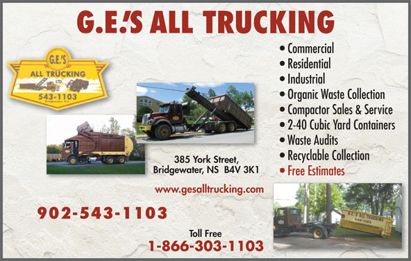 G E's All Trucking Ltd (902-543-1103) - Display Ad - G.E. S ALL TRUCKING Commercial Residential Industrial Organic Waste Collection Compactor Sales & Service 2-40 Cubic Yard Containers Waste Audits Recyclable Collection 385 York Street,385 York Street, Bridgewater, NS  B4V 3K1Bridgewater, NS  B4V 3K1 Free Estimates www.gesalltrucking.comww 902-543-1103 Toll Free 1-866-303-1103