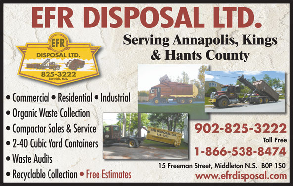 EFR Disposal Ltd (902-825-3222) - Display Ad - Commercial   Residential   Industrial Organic Waste Collection Compactor Sales & Service 902-825-3222902 Toll Free 2-40 Cubic Yard Containers 1-866-538-8474 Waste Audits 15 Freeman Street, Middleton N.S.  B0P 1S015 Freeman S Recyclable Collection   Free EstimatesEstimates www.efrdisposal.com EFR DISPOSAL LTD. Serving Annapolis, Kings DISPOSAL LTD. & Hants County 825-3222