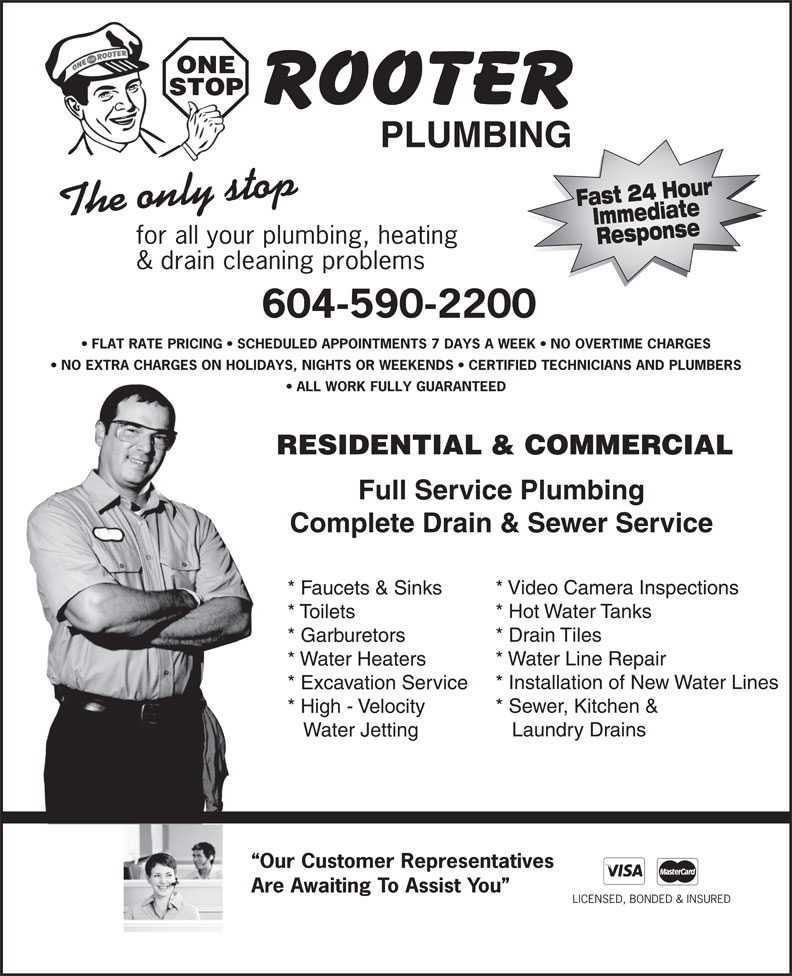 One Stop Rooter Plumbing (604-590-2200) - Display Ad - ONE STOP PLUMBING Fast 24 HourImmediate The only stop for all your plumbing, heating Response & drain cleaning problems 604-590-2200 FLAT RATE PRICING   SCHEDULED APPOINTMENTS 7 DAYS A WEEK   NO OVERTIME CHARGES NO EXTRA CHARGES ON HOLIDAYS, NIGHTS OR WEEKENDS   CERTIFIED TECHNICIANS AND PLUMBERS ALL WORK FULLY GUARANTEED RESIDENTIAL & COMMERCIAL Full Service Plumbing Complete Drain & Sewer Service * Video Camera Inspections * Faucets & Sinks * Hot Water Tanks * Toilets * Drain Tiles * Garburetors * Water Line Repair * Water Heaters * Installation of New Water Lines * Excavation Service * Sewer, Kitchen & * High - Velocity Laundry Drains Water Jetting Our Customer Representatives Are Awaiting To Assist You LICENSED, BONDED & INSURED STOP PLUMBING Fast 24 HourImmediate The only stop for all your plumbing, heating Response & drain cleaning problems 604-590-2200 FLAT RATE PRICING   SCHEDULED APPOINTMENTS 7 DAYS A WEEK   NO OVERTIME CHARGES NO EXTRA CHARGES ON HOLIDAYS, NIGHTS OR WEEKENDS   CERTIFIED TECHNICIANS AND PLUMBERS ALL WORK FULLY GUARANTEED RESIDENTIAL & COMMERCIAL Full Service Plumbing Complete Drain & Sewer Service * Video Camera Inspections * Faucets & Sinks * Hot Water Tanks * Toilets * Drain Tiles * Garburetors * Water Line Repair * Water Heaters * Installation of New Water Lines * Excavation Service * Sewer, Kitchen & * High - Velocity Laundry Drains Water Jetting Our Customer Representatives Are Awaiting To Assist You LICENSED, BONDED & INSURED ONE
