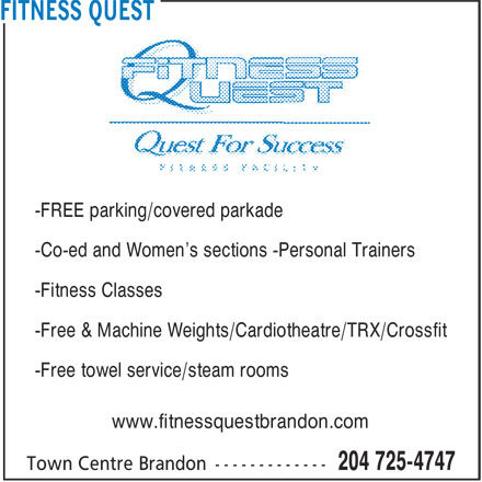 Fitness Quest (204-725-4747) - Display Ad - -FREE parking/covered parkade -Co-ed and Women's sections -Personal Trainers -Co-ed and Women's sections -Personal Trainers -Fitness Classes -Free & Machine Weights/Cardiotheatre/TRX/Crossfit -Free towel service/steam rooms www.fitnessquestbrandon.com -FREE parking/covered parkade -Fitness Classes -Free & Machine Weights/Cardiotheatre/TRX/Crossfit -Free towel service/steam rooms www.fitnessquestbrandon.com