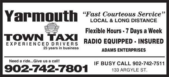 Yarmouth Town Taxi (902-742-7801) - Annonce illustrée======= - Fast Courteous Service LOCAL & LONG DISTANCE Flexible Hours - 7 Days a Week RADIO EQUIPPED - INSURED EXPERIENCEDDRIVERS 25 years in business ADAMS ENTERPRISES Need a ride...Give us a call! IF BUSY CALL 902-742-7511 133 ARGYLE ST. 902-742-7801 EXPERIENCEDDRIVERS 25 years in business ADAMS ENTERPRISES Need a ride...Give us a call! IF BUSY CALL 902-742-7511 133 ARGYLE ST. 902-742-7801 Fast Courteous Service LOCAL & LONG DISTANCE Flexible Hours - 7 Days a Week RADIO EQUIPPED - INSURED