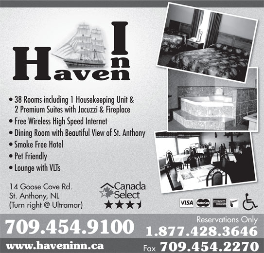 Haven Inn (709-454-9100) - Annonce illustrée======= - 38 Rooms including 1 Housekeeping Unit & 2 Premium Suites with Jacuzzi & Fireplace Free Wireless High Speed Internet Dining Room with Beautiful View of St. Anthonyny Smoke Free Hotel Pet Friendly Lounge with VLTs 14 Goose Cove Rd. St. Anthony, NL Reservations Only 709.454.9100 1.877.428.3646 www.haveninn.ca Fax 709.454.2270