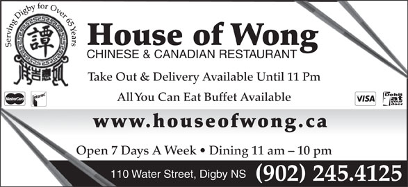 House Of Wong Restaurant (902-245-4125) - Annonce illustrée======= - Serving Digby for Over 65 Years CHINESE & CANADIAN RESTAURANTANT Take Out & Delivery Available Until 11 Pm All You Can Eat Buffet Available www.houseofwong.caww Open 7 Days A Week   Dining 11 am - 10 pmOpen 7 D 110 Water Street, Digby NS (902) 245.4125 House of Wongong