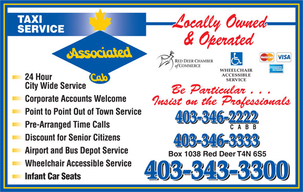 Associated Cab (403-343-3300) - Display Ad - TAXI SERVICE RED DEER CHAMBER of COMMERCE WHEELCHAIR ACCESSIBLE 24 Hour SERVICE City Wide Service Be Particular . . . Corporate Accounts Welcome Insist on the Professionals Point to Point Out of Town Service 403-346-2222 Pre-Arranged Time Calls Discount for Senior Citizens 403-346-3333 Airport and Bus Depot Service Box 1038 Red Deer T4N 6S5 Wheelchair Accessible Service 403-343-3300 Infant Car Seats 403-343-3300