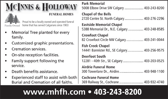 McInnis & Holloway Funeral Homes (403-243-8200) - Display Ad - Park Memorial 5008 Elbow Drive SW Calgary.....................403-243-8200 Chapel of the Bells FUNERAL HOMES 2720 Centre St. North Calgary.....................403-276-2296 Proud to be a locally owned and operated funeral Eastside Memorial Chapel home that has served Calgarians since 1903 5388 Memorial Dr., N.E. Calgary.................403-248-8585 Memorial Tree planted for every Crowfoot Chapel family. 82 Crowfoot Circle NW Calgary...................403-241-0044 Customized graphic presentations. Fish Creek Chapel Cremation services. 14441 Bannister Rd., SE Calgary..................403-256-9575 On-site reception facilities. Cochrane Funeral Home 369 Railway St., Cochrane...........................403-932-4740 Burial and Cremation of all faiths. www.mhfh.com 403-243-8200 Deerfoot South 12281 - 40th Str., SE Calgary.......................403-203-0525 Family support following the service. Airdrie Funeral Home 300 Towerlane Dr., Airdire...........................403-948-1100 Death benefits assistance. Experienced staff to assist with both