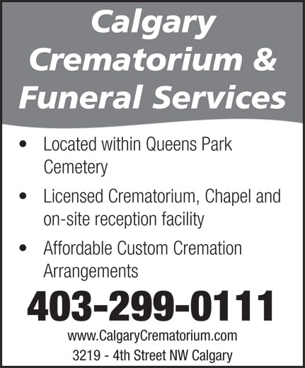 Calgary Crematorium (403-299-0111) - Display Ad - Crematorium & Funeral Services Located within Queens Park Cemetery Licensed Crematorium, Chapel and on-site reception facility Affordable Custom Cremation Arrangements 403-299-0111 www.CalgaryCrematorium.com 3219 - 4th Street NW Calgary Calgary