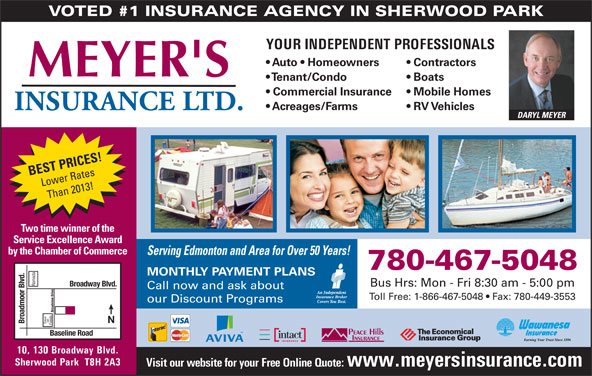 Meyer's Insurance Ltd (780-467-5048) - Display Ad - Baseline Road 10, 130 Broadway Blvd. Foods Visit our website for your Free Online Quote: www.meyersinsurance.com Sherwood Park  T8H 2A3 VOTED #1 INSURANCE AGENCY IN SHERWOOD PARK YOUR INDEPENDENT PROFESSIONALS Auto   Homeowners Contractors Tenant/Condo Boats Commercial Insurance Acreages/Farms RV Vehicles DARYL MEYER BEST PRICES! Lower Rates Than 2013! Two time winner of the Service Excellence Award by the Chamber of Commerce Serving Edmonton and Area for Over 50 Years! 780-467-5048 MONTHLY PAYMENT PLANS Ramada Broadway Blvd. Bus Hrs: Mon - Fri 8:30 am - 5:00 pm Call now and ask about Toll Free: 1-866-467-5048   Fax: 780-449-3553 our Discount Programs Broadview Drive on Broadmoor Blvd. Save Mobile Homes
