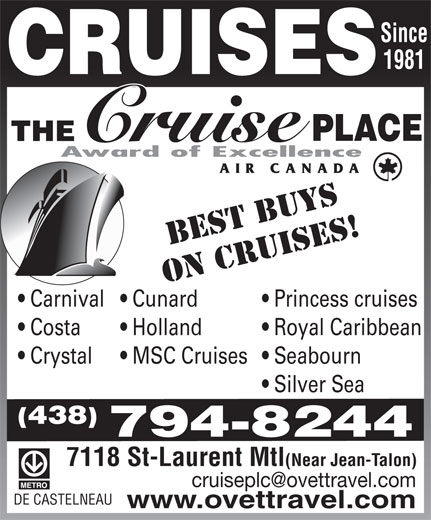 The Cruise Place (514-270-6222) - Display Ad - Since 1981 BEST BUYS ON CRUISES! Princess cruises  Carnival  Cunard Royal Caribbean  Costa Holland Seabourn  Crystal MSC Cruises Silver Sea (438) 794-8244 7118 St-Laurent Mtl(Near Jean-Talon) DE CASTELNEAU www.ovettravel.com