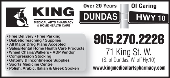 King Medical Arts Pharmacy (905-270-2226) - Display Ad - (S. of Dundas, W. off Hy.10) Sports Medicine Centre www.kingmedicalartspharmacy.comww Polish, Arabic, Italian & Greek Spoken Over 20 Years Of Caring MEDICAL ARTS PHARMACY & HOME HEALTH CARE MEDICAL ARTS PHARMACY & HOME HEALTH CARE Free Delivery   Free Parking Diabetic Teaching / Supplies 905.270.22269 All Major Drug Plans Accepted Sales/Rental Home Health Care Products Wheel Chairs/Walkers   ADP Vendor 71 King St. W. Compression Stocking Ostomy & Incontinence Supplies