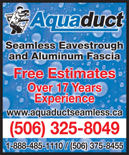 Aquaduct Seamless Eavestroughing (1-855-412-7186) - Display Ad - )5063258049 - 1-888-485-1110 / (506) 375-8455 (506) 325-8049( Seamless EavestroughghSeamless Eavestrou and Aluminum Fasciaand Aluminum Fascia Free EstimatesFree Estimates Over 17 YearsOver 17 Years ExperienceExperience www.aquaductseamless.ca