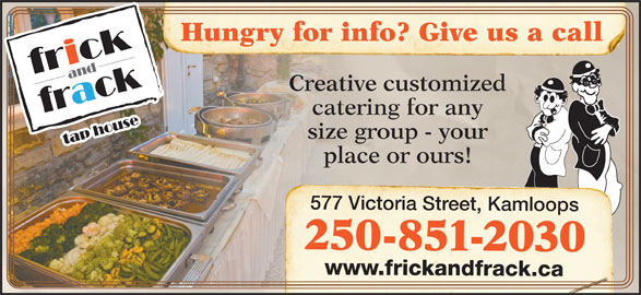 Frick & Frack Tap House (250-851-2030) - Display Ad - Hungry for info? Give us a call Creative customized catering for any size group - your place or ours! 577 Victoria Street, Kamloops 250-851-2030 www.frickandfrack.ca