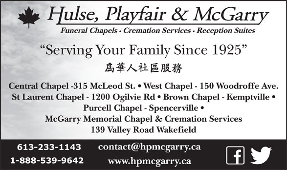 Hulse Playfair & McGarry (613-233-1143) - Display Ad - Funeral Chapels Cremation Services Reception Suites Serving Your Family Since 1925 Central Chapel -315 McLeod St.   West Chapel - 150 Woodroffe Ave. St Laurent Chapel - 1200 Ogilvie Rd   Brown Chapel - Kemptville Purcell Chapel - Spencerville McGarry Memorial Chapel & Cremation Services 139 Valley Road Wakefield www.hpmcgarry.ca